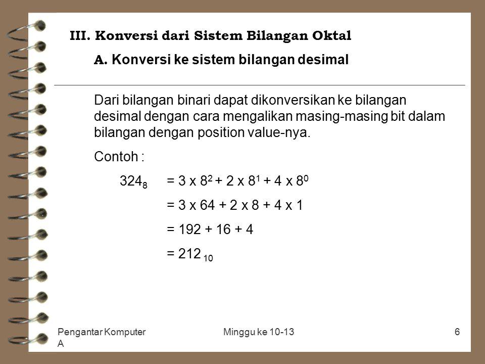 Pengantar Komputer A Minggu ke 10-136 III. Konversi dari Sistem Bilangan Oktal A. Konversi ke sistem bilangan desimal Dari bilangan binari dapat dikon