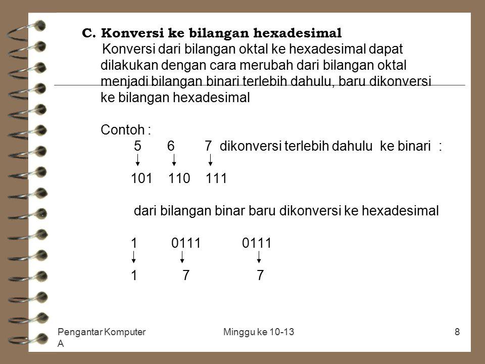 Pengantar Komputer A Minggu ke 10-138 C. Konversi ke bilangan hexadesimal Konversi dari bilangan oktal ke hexadesimal dapat dilakukan dengan cara meru