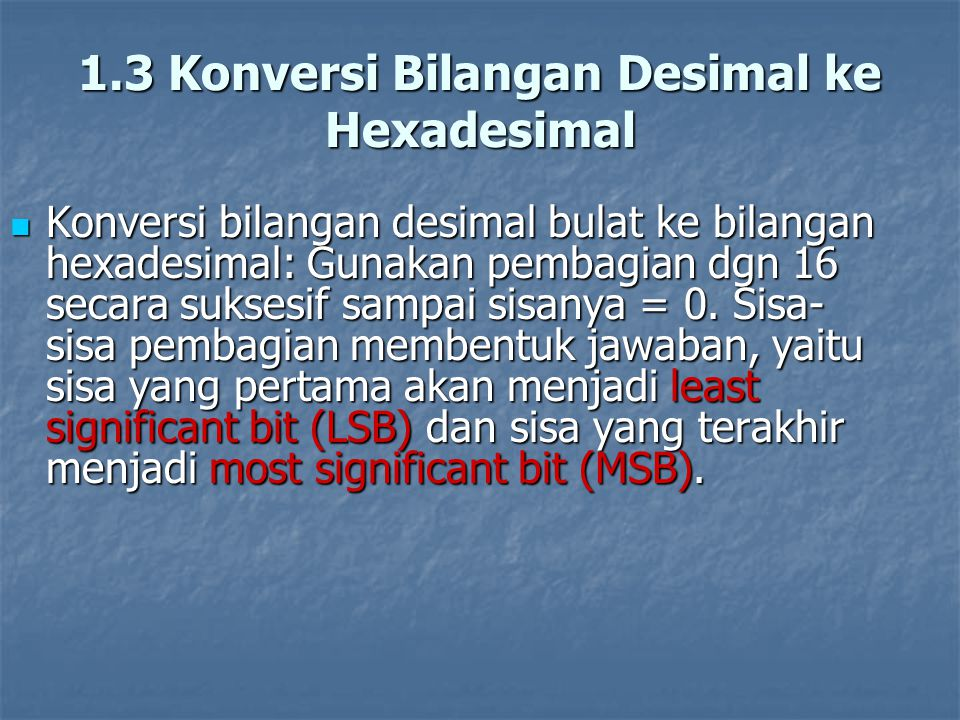 Contoh: Konersi 179 10 ke hexadesimal: Contoh: Konersi 179 10 ke hexadesimal: 179 / 16 = 11 sisa 3 (LSB) 179 / 16 = 11 sisa 3 (LSB) / 16 = 0 sisa 11 (dalam bilangan hexadesimal berarti B)MSB / 16 = 0 sisa 11 (dalam bilangan hexadesimal berarti B)MSB  179 10 = B3 16  179 10 = B3 16 MSB LSB MSB LSB