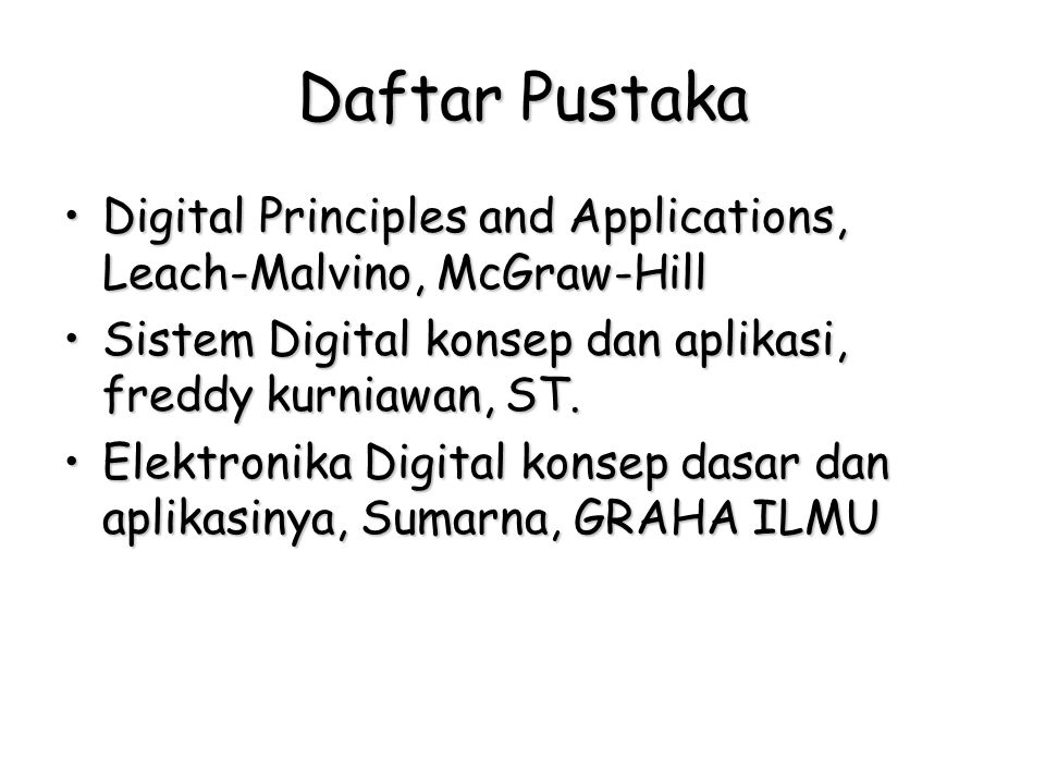 Daftar Pustaka Digital Principles and Applications, Leach-Malvino, McGraw-HillDigital Principles and Applications, Leach-Malvino, McGraw-Hill Sistem Digital konsep dan aplikasi, freddy kurniawan, ST.Sistem Digital konsep dan aplikasi, freddy kurniawan, ST.
