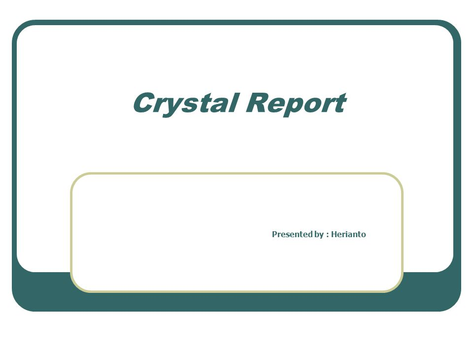 Crystal Report Presented by : Herianto