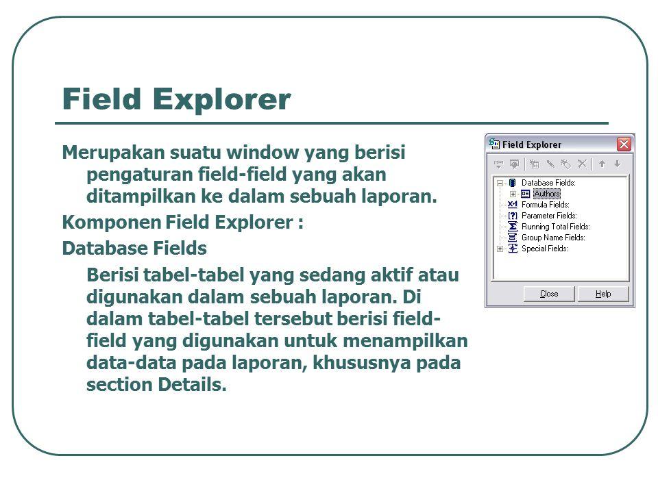 Field Explorer Merupakan suatu window yang berisi pengaturan field-field yang akan ditampilkan ke dalam sebuah laporan. Komponen Field Explorer : Data