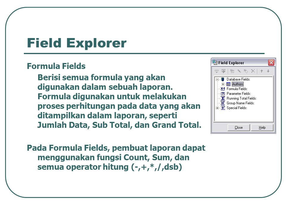 Field Explorer Formula Fields Berisi semua formula yang akan digunakan dalam sebuah laporan. Formula digunakan untuk melakukan proses perhitungan pada