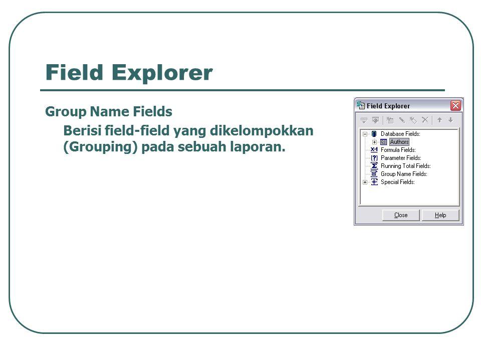 Field Explorer Group Name Fields Berisi field-field yang dikelompokkan (Grouping) pada sebuah laporan.