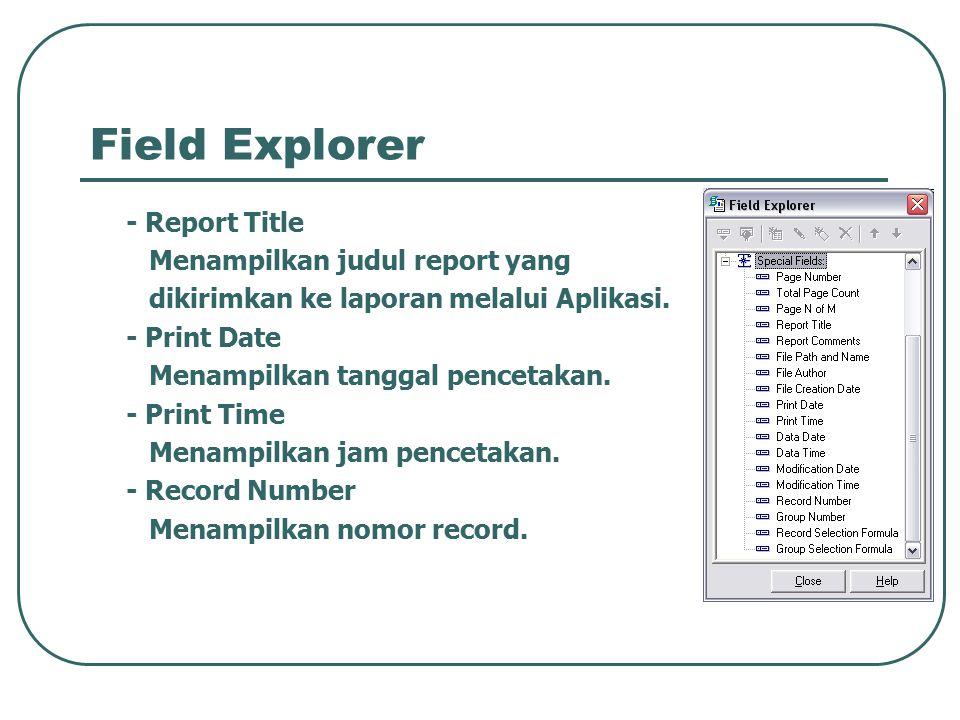 Field Explorer - Report Title Menampilkan judul report yang dikirimkan ke laporan melalui Aplikasi. - Print Date Menampilkan tanggal pencetakan. - Pri