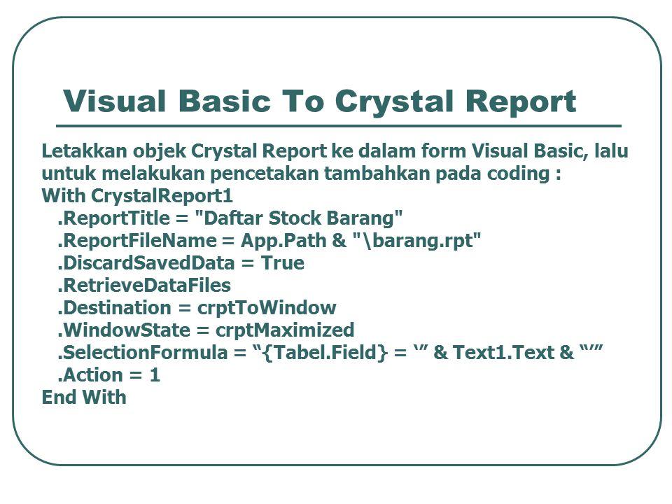 Visual Basic To Crystal Report Letakkan objek Crystal Report ke dalam form Visual Basic, lalu untuk melakukan pencetakan tambahkan pada coding : With CrystalReport1.ReportTitle = Daftar Stock Barang .ReportFileName = App.Path & \barang.rpt .DiscardSavedData = True.RetrieveDataFiles.Destination = crptToWindow.WindowState = crptMaximized.SelectionFormula = {Tabel.Field} = ' & Text1.Text & ' .Action = 1 End With