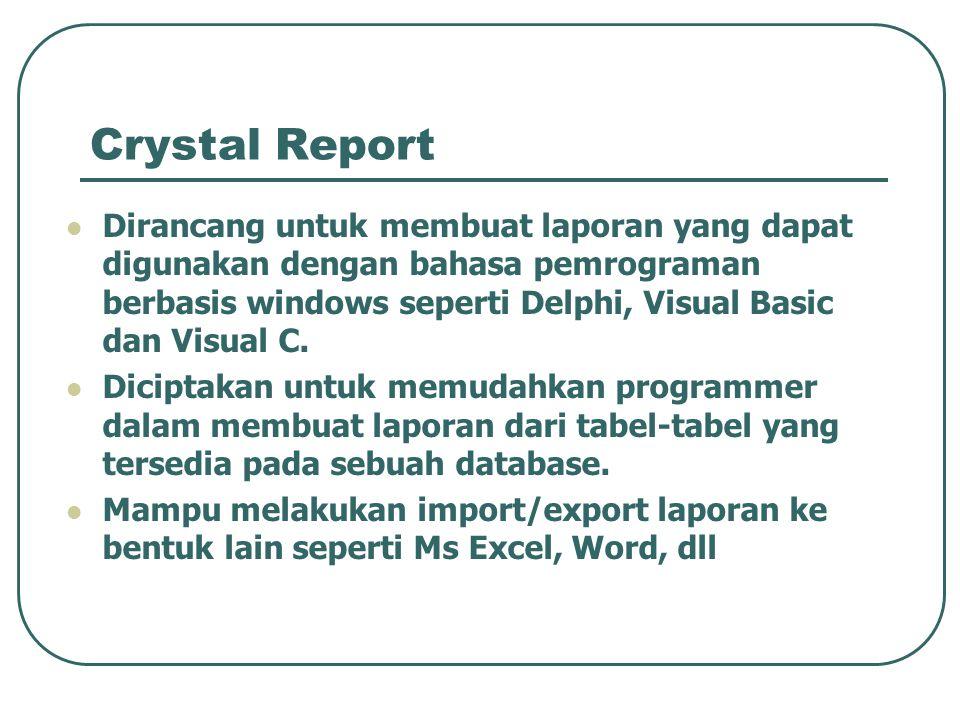 Crystal Report Dirancang untuk membuat laporan yang dapat digunakan dengan bahasa pemrograman berbasis windows seperti Delphi, Visual Basic dan Visual C.