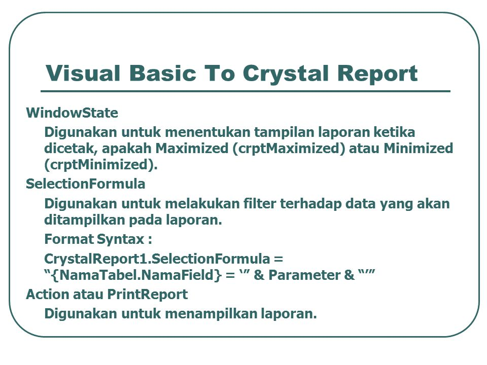 Visual Basic To Crystal Report WindowState Digunakan untuk menentukan tampilan laporan ketika dicetak, apakah Maximized (crptMaximized) atau Minimized (crptMinimized).