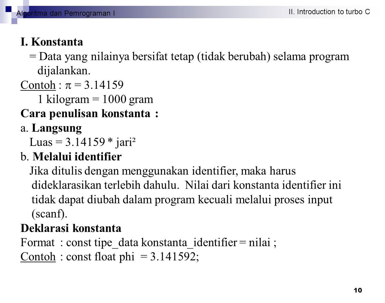 Algoritma dan Pemrograman I II. Introduction to turbo C 10 I. Konstanta = Data yang nilainya bersifat tetap (tidak berubah) selama program dijalankan.