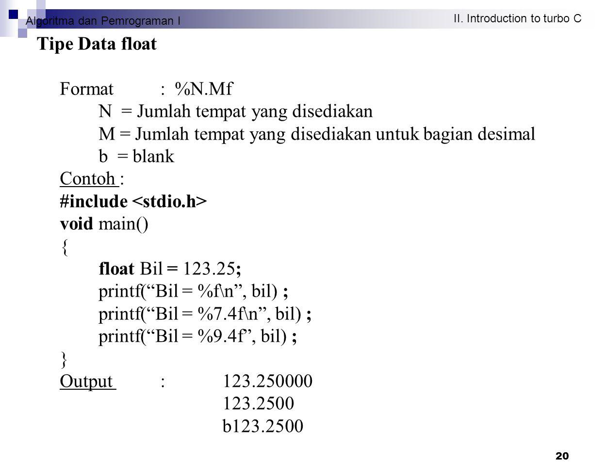 Algoritma dan Pemrograman I II. Introduction to turbo C 20 Tipe Data float Format : %N.Mf N = Jumlah tempat yang disediakan M = Jumlah tempat yang dis