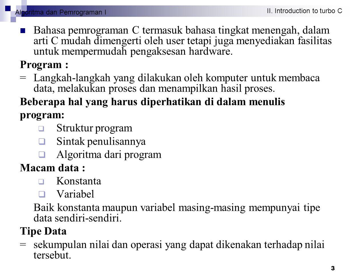 Algoritma dan Pemrograman I II. Introduction to turbo C 3 Bahasa pemrograman C termasuk bahasa tingkat menengah, dalam arti C mudah dimengerti oleh us