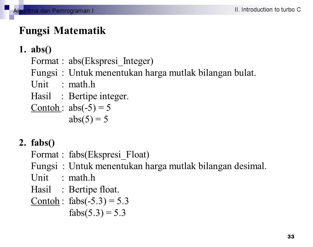 Algoritma dan Pemrograman I II. Introduction to turbo C 33 Fungsi Matematik 1. abs() Format: abs(Ekspresi_Integer) Fungsi : Untuk menentukan harga mut