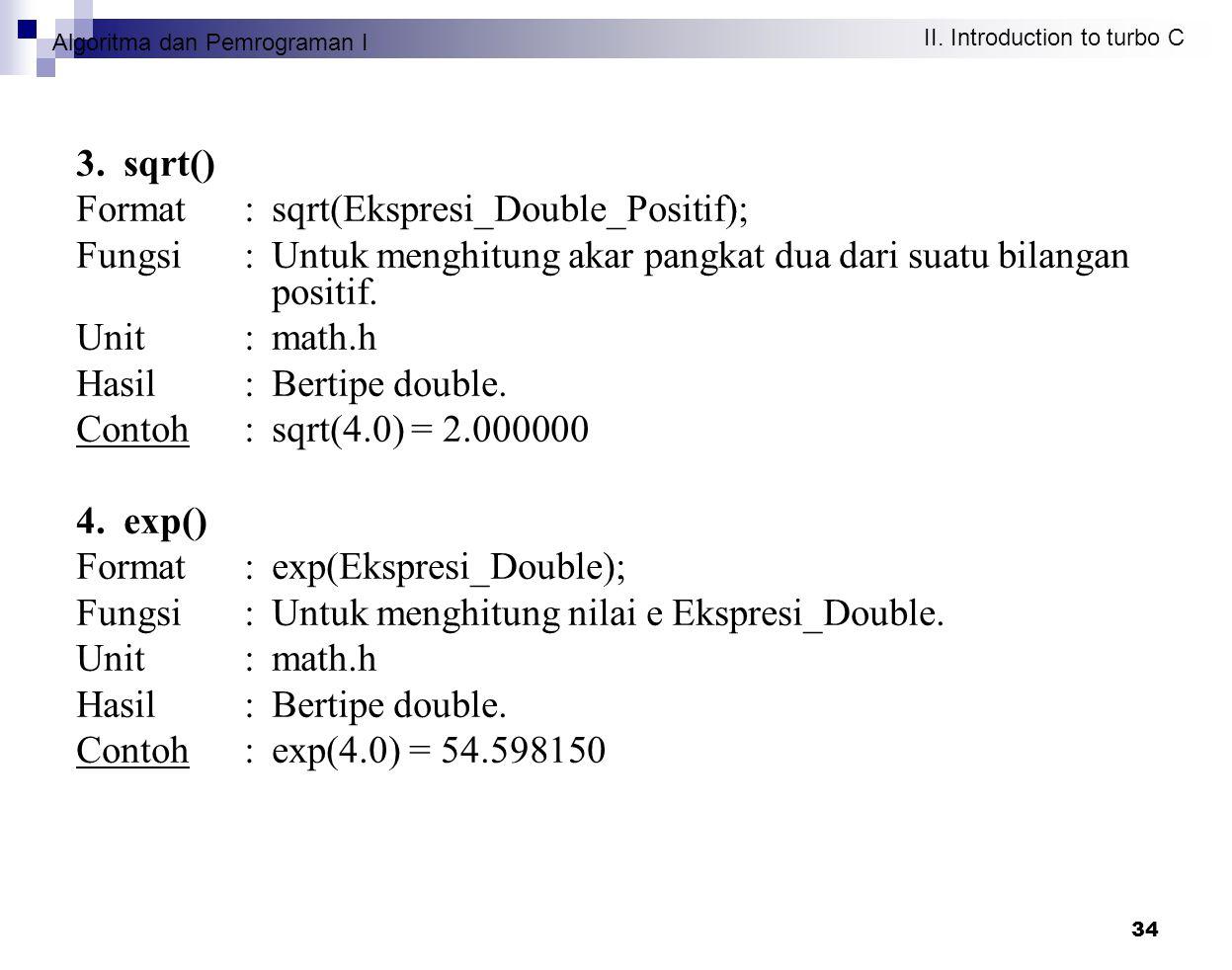 Algoritma dan Pemrograman I II. Introduction to turbo C 34 3. sqrt() Format : sqrt(Ekspresi_Double_Positif); Fungsi : Untuk menghitung akar pangkat du