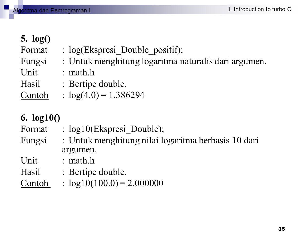 Algoritma dan Pemrograman I II. Introduction to turbo C 35 5. log() Format : log(Ekspresi_Double_positif); Fungsi : Untuk menghitung logaritma natural