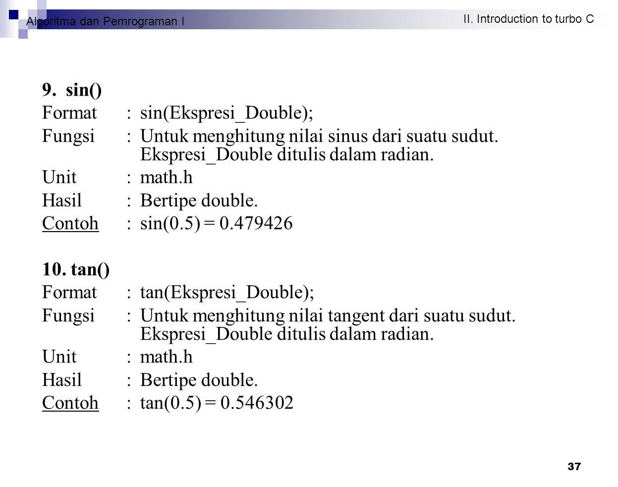 Algoritma dan Pemrograman I II. Introduction to turbo C 37 9. sin() Format : sin(Ekspresi_Double); Fungsi : Untuk menghitung nilai sinus dari suatu su