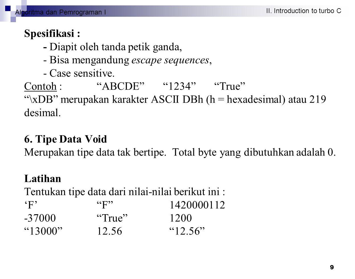 Algoritma dan Pemrograman I II. Introduction to turbo C 9 Spesifikasi : - Diapit oleh tanda petik ganda, - Bisa mengandung escape sequences, - Case se