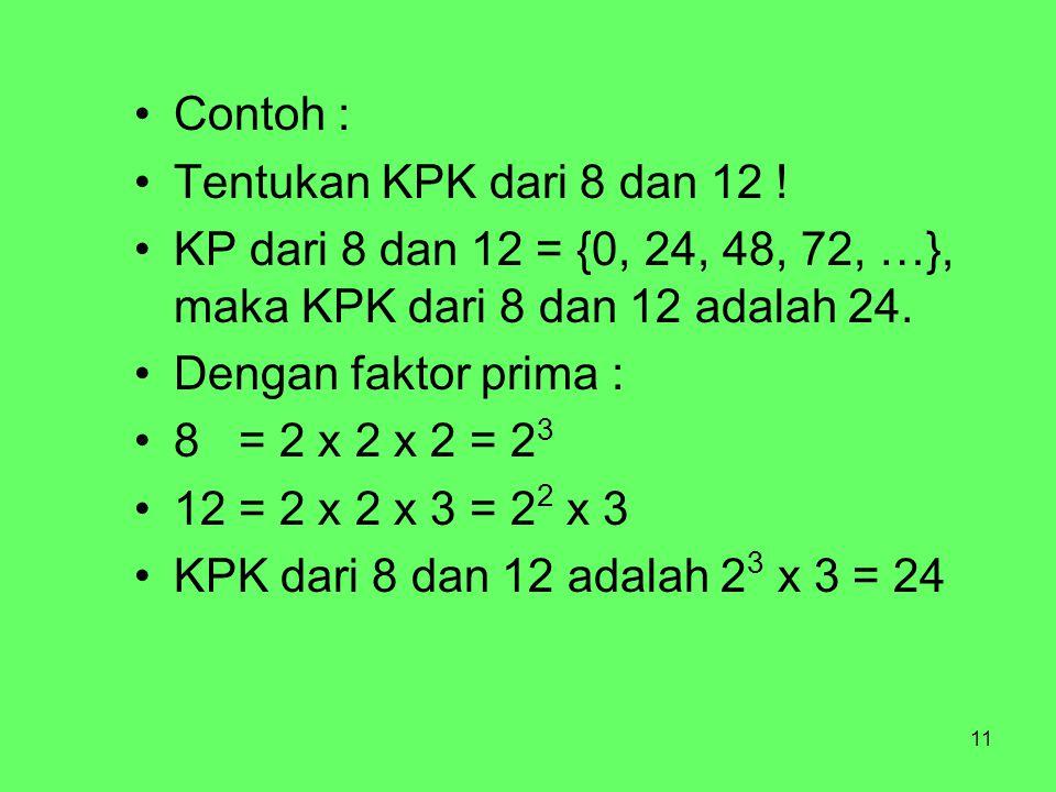 11 Contoh : Tentukan KPK dari 8 dan 12 ! KP dari 8 dan 12 = {0, 24, 48, 72, …}, maka KPK dari 8 dan 12 adalah 24. Dengan faktor prima : 8 = 2 x 2 x 2