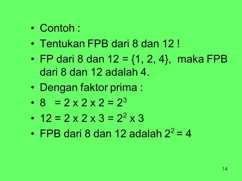 14 Contoh : Tentukan FPB dari 8 dan 12 ! FP dari 8 dan 12 = {1, 2, 4}, maka FPB dari 8 dan 12 adalah 4. Dengan faktor prima : 8 = 2 x 2 x 2 = 2 3 12 =