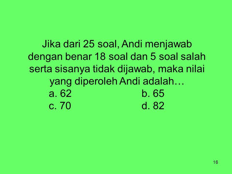16 Jika dari 25 soal, Andi menjawab dengan benar 18 soal dan 5 soal salah serta sisanya tidak dijawab, maka nilai yang diperoleh Andi adalah… a. 62b.