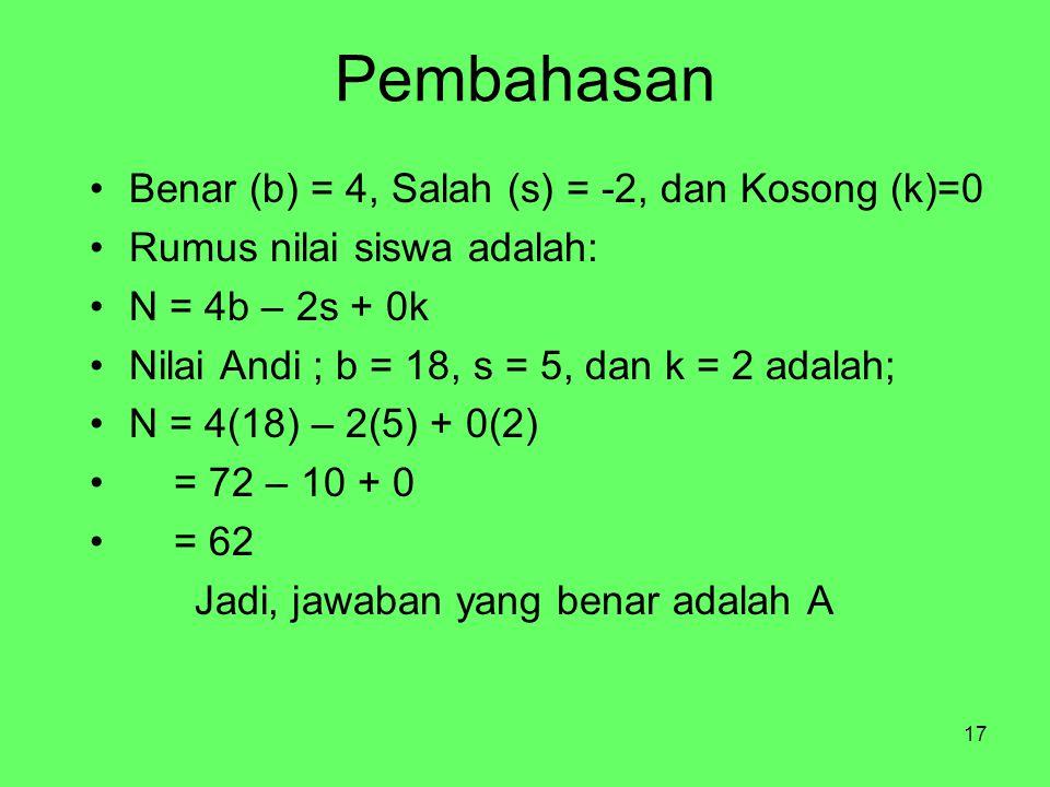 17 Pembahasan Benar (b) = 4, Salah (s) = -2, dan Kosong (k)=0 Rumus nilai siswa adalah: N = 4b – 2s + 0k Nilai Andi ; b = 18, s = 5, dan k = 2 adalah;