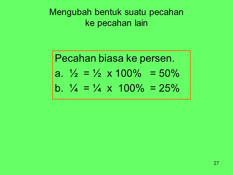 27 Mengubah bentuk suatu pecahan ke pecahan lain Pecahan biasa ke persen. a. ½ = ½ x 100% = 50% b. ¼ = ¼ x 100% = 25%