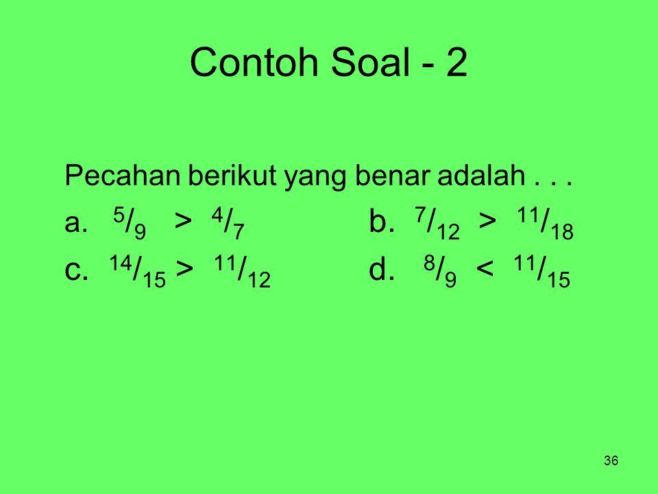 36 Contoh Soal - 2 Pecahan berikut yang benar adalah... a. 5 / 9 > 4 / 7 b. 7 / 12 > 11 / 18 c. 14 / 15 > 11 / 12 d. 8 / 9 < 11 / 15