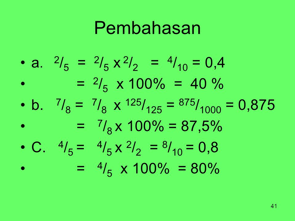 41 Pembahasan a. 2 / 5 = 2 / 5 x 2 / 2 = 4 / 10 = 0,4 = 2 / 5 x 100% = 40 % b. 7 / 8 = 7 / 8 x 125 / 125 = 875 / 1000 = 0,875 = 7 / 8 x 100% = 87,5% C