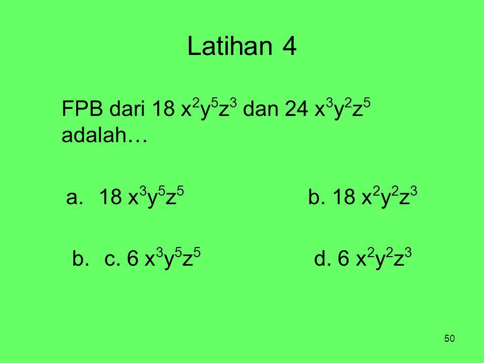 50 Latihan 4 FPB dari 18 x 2 y 5 z 3 dan 24 x 3 y 2 z 5 adalah… a.18 x 3 y 5 z 5 b. 18 x 2 y 2 z 3 b.c. 6 x 3 y 5 z 5 d. 6 x 2 y 2 z 3