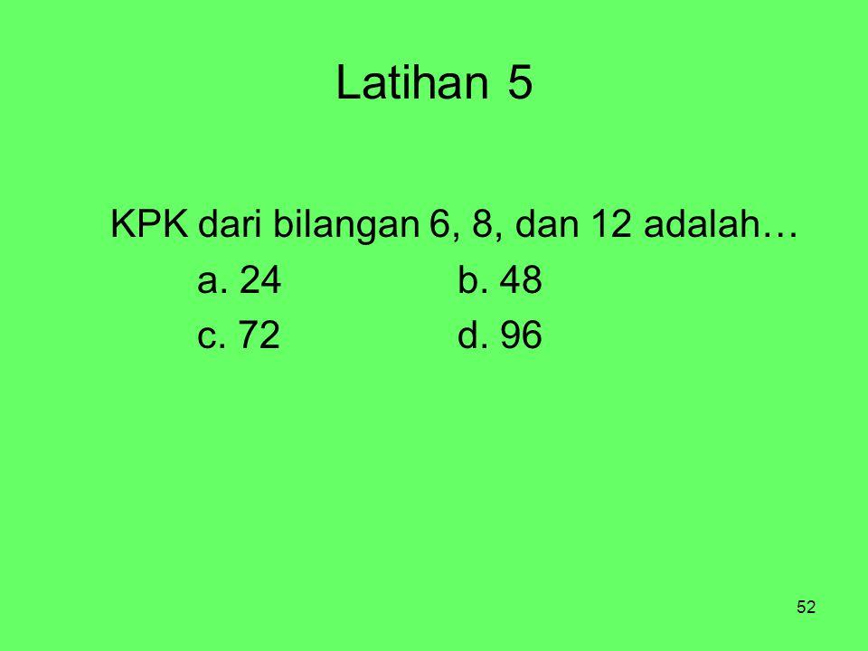 52 Latihan 5 KPK dari bilangan 6, 8, dan 12 adalah… a. 24b. 48 c. 72d. 96