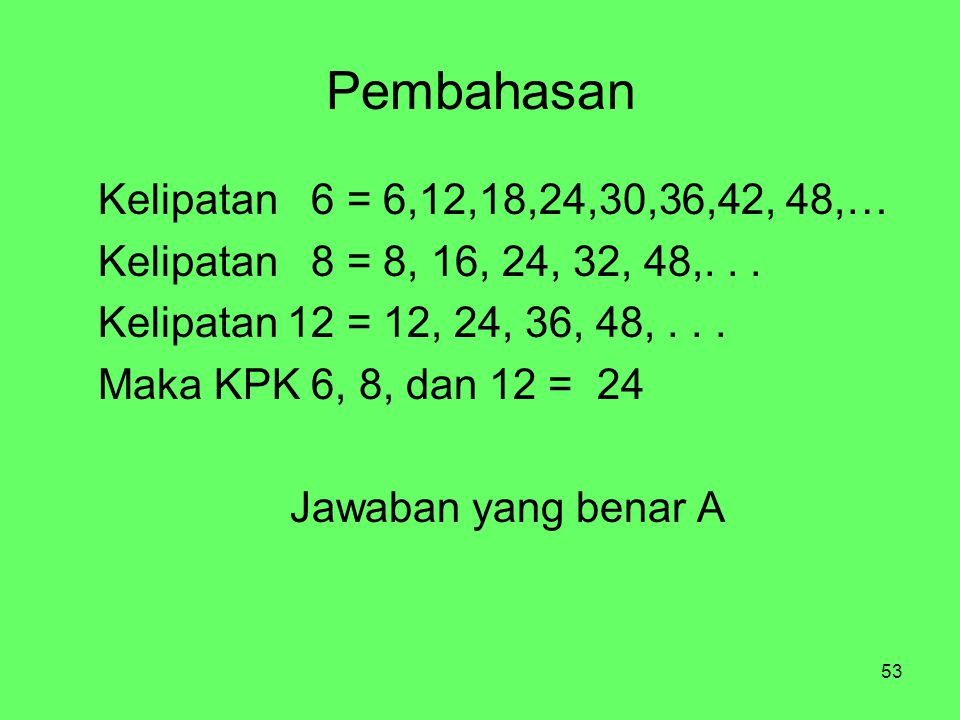 53 Pembahasan Kelipatan 6 = 6,12,18,24,30,36,42, 48,… Kelipatan 8 = 8, 16, 24, 32, 48,... Kelipatan 12 = 12, 24, 36, 48,... Maka KPK 6, 8, dan 12 = 24