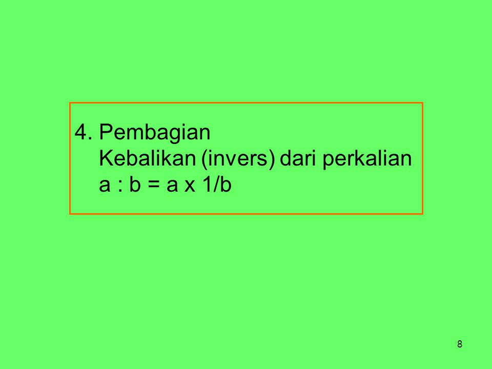 8 4. Pembagian Kebalikan (invers) dari perkalian a : b = a x 1/b