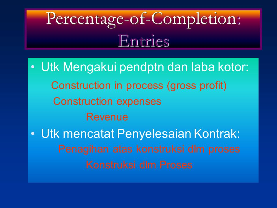Utk Mengakui pendptn dan laba kotor: Construction in process (gross profit) Construction expenses Revenue Utk mencatat Penyelesaian Kontrak: Penagihan