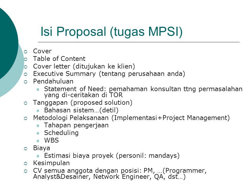 Isi Proposal (tugas MPSI)  Cover  Table of Content  Cover letter (ditujukan ke klien)  Executive Summary (tentang perusahaan anda)  Pendahuluan Statement of Need: pemahaman konsultan ttng permasalahan yang di-ceritakan di TOR  Tanggapan (proposed solution) Bahasan sistem…(detil)  Metodologi Pelaksanaan (Implementasi+Project Management) Tahapan pengerjaan Scheduling WBS  Biaya Estimasi biaya proyek (personil: mandays)  Kesimpulan  CV semua anggota dengan posisi: PM, …(Programmer, Analyst&Desainer, Network Engineer, QA, dst…)