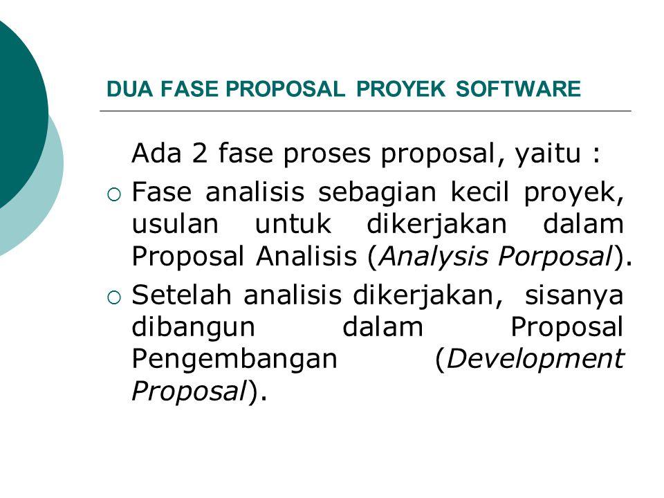 DUA FASE PROPOSAL PROYEK SOFTWARE Ada 2 fase proses proposal, yaitu :  Fase analisis sebagian kecil proyek, usulan untuk dikerjakan dalam Proposal Analisis (Analysis Porposal).