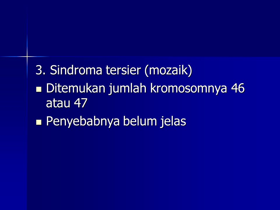 3. Sindroma tersier (mozaik) Ditemukan jumlah kromosomnya 46 atau 47 Ditemukan jumlah kromosomnya 46 atau 47 Penyebabnya belum jelas Penyebabnya belum