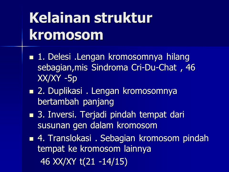Kelainan struktur kromosom 1. Delesi.Lengan kromosomnya hilang sebagian,mis Sindroma Cri-Du-Chat, 46 XX/XY -5p 1. Delesi.Lengan kromosomnya hilang seb