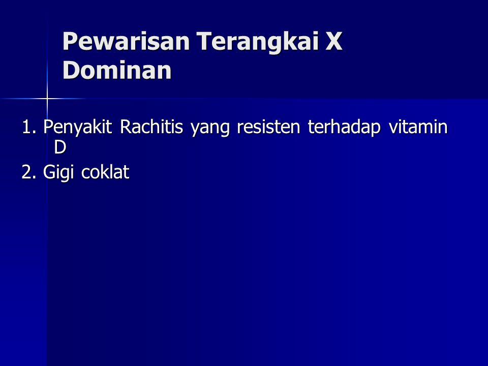Pewarisan Terangkai X Dominan 1. Penyakit Rachitis yang resisten terhadap vitamin D 2. Gigi coklat