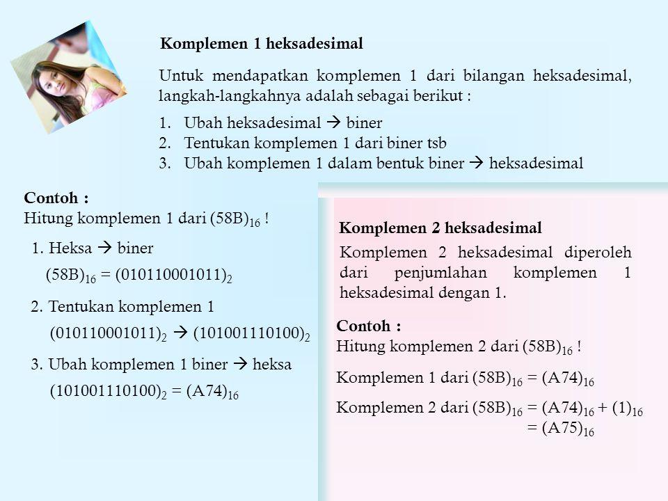 Komplemen 1 heksadesimal Untuk mendapatkan komplemen 1 dari bilangan heksadesimal, langkah-langkahnya adalah sebagai berikut : 1.Ubah heksadesimal  biner 2.Tentukan komplemen 1 dari biner tsb 3.Ubah komplemen 1 dalam bentuk biner  heksadesimal Contoh : Hitung komplemen 1 dari (58B) 16 .