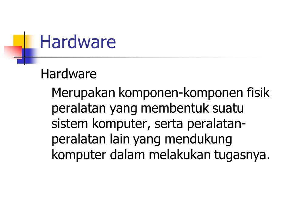Hardware Merupakan komponen-komponen fisik peralatan yang membentuk suatu sistem komputer, serta peralatan- peralatan lain yang mendukung komputer dal