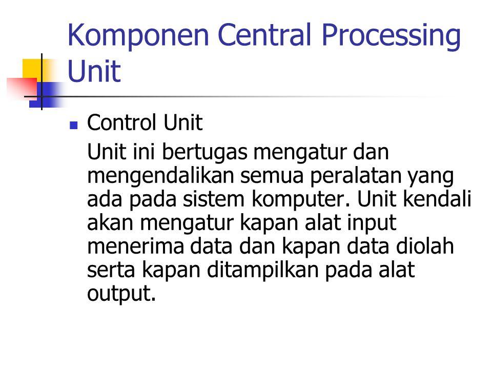 Komponen Central Processing Unit Control Unit Unit ini bertugas mengatur dan mengendalikan semua peralatan yang ada pada sistem komputer. Unit kendali