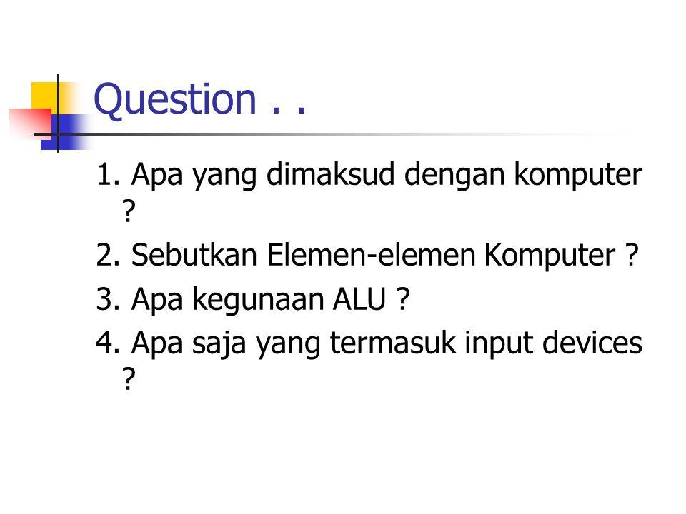 Question.. 1. Apa yang dimaksud dengan komputer ? 2. Sebutkan Elemen-elemen Komputer ? 3. Apa kegunaan ALU ? 4. Apa saja yang termasuk input devices ?