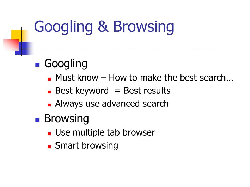 Googling & Browsing Googling Must know – How to make the best search… Best keyword = Best results Always use advanced search Browsing Use multiple tab browser Smart browsing