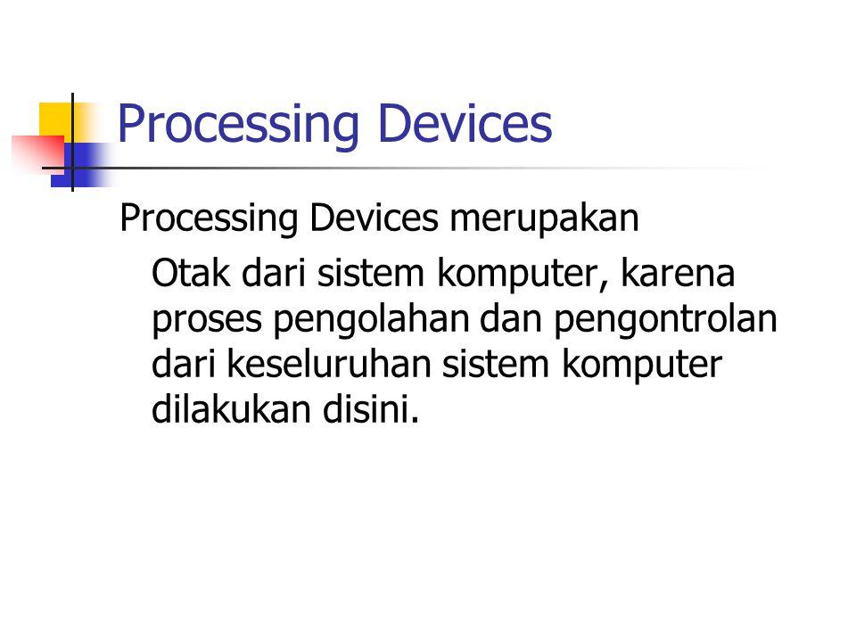 Processing Devices Processing Devices merupakan Otak dari sistem komputer, karena proses pengolahan dan pengontrolan dari keseluruhan sistem komputer