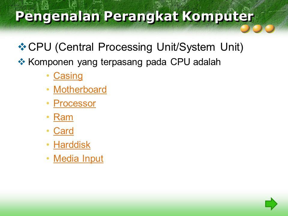  CPU (Central Processing Unit/System Unit)  Komponen yang terpasang pada CPU adalah Casing Motherboard Processor Ram Card Harddisk Media Input Pengenalan Perangkat Komputer