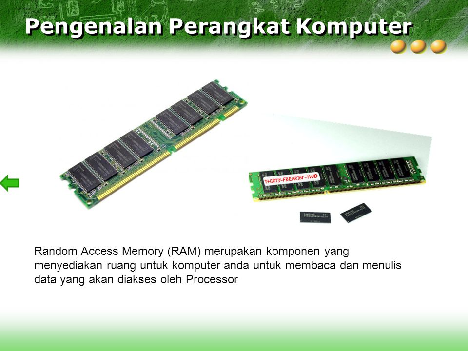 Random Access Memory (RAM) merupakan komponen yang menyediakan ruang untuk komputer anda untuk membaca dan menulis data yang akan diakses oleh Process