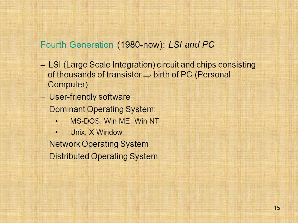 15 Fourth Generation (1980-now): LSI and PC  LSI (Large Scale Integration) circuit and chips consisting of thousands of transistor  birth of PC (Per