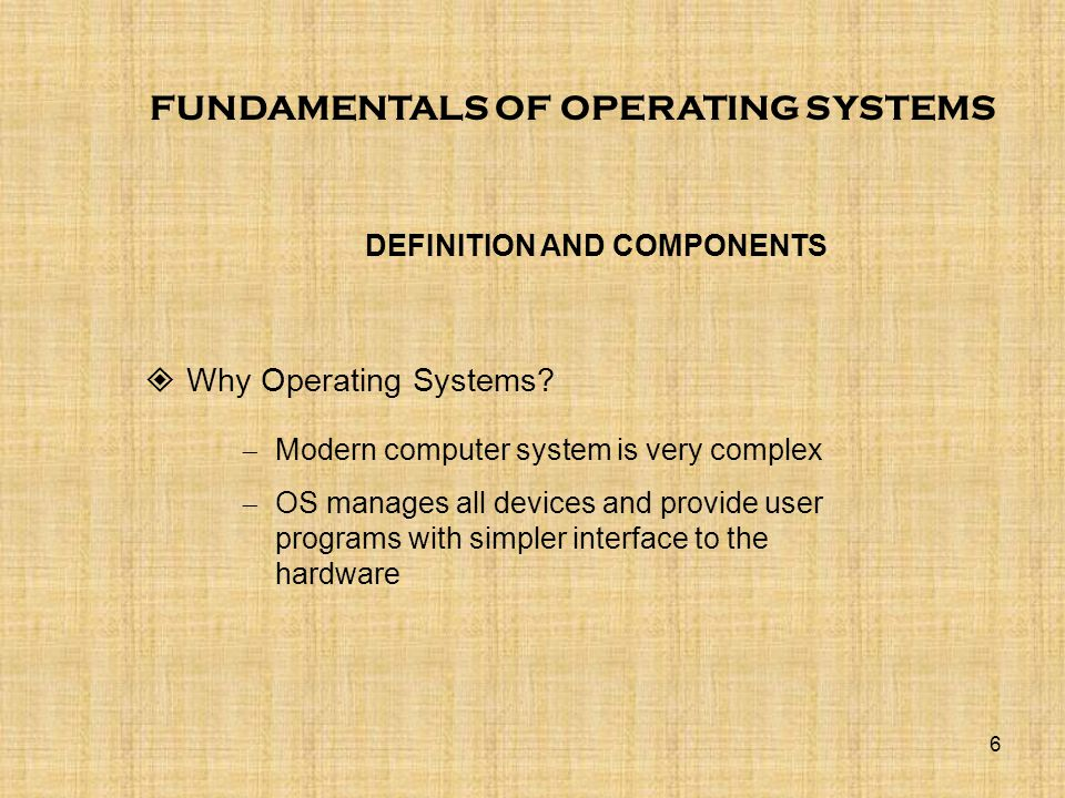 6 FUNDAMENTALS OF OPERATING SYSTEMS  Why Operating Systems? DEFINITION AND COMPONENTS  Modern computer system is very complex  OS manages all devic