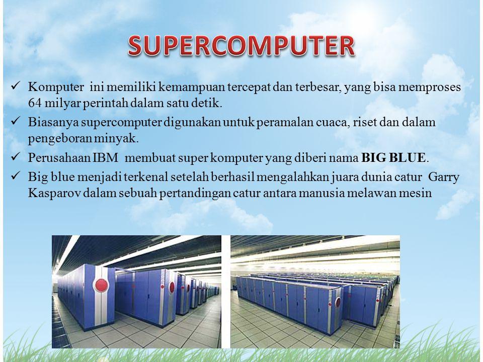Komputer ini memiliki kemampuan tercepat dan terbesar, yang bisa memproses 64 milyar perintah dalam satu detik. Biasanya supercomputer digunakan untuk
