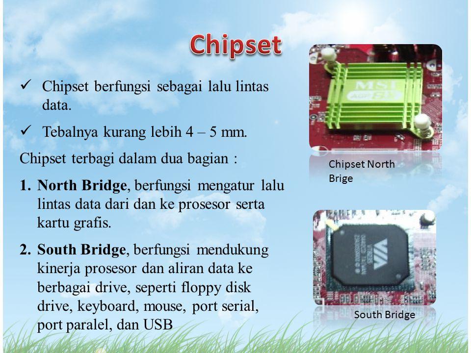 Chipset berfungsi sebagai lalu lintas data. Tebalnya kurang lebih 4 – 5 mm. Chipset terbagi dalam dua bagian : 1.North Bridge, berfungsi mengatur lalu