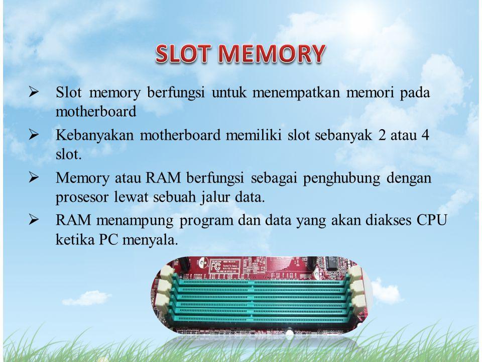  Slot memory berfungsi untuk menempatkan memori pada motherboard  Kebanyakan motherboard memiliki slot sebanyak 2 atau 4 slot.  Memory atau RAM ber